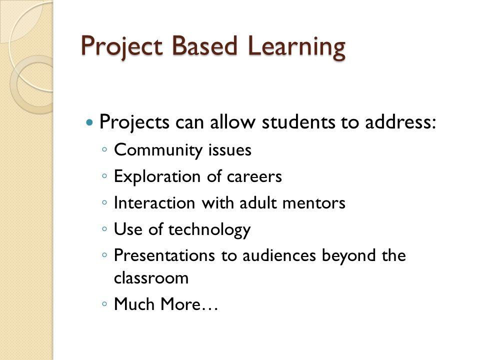 Project Based Learning Projects can allow students to address: ◦ Community issues ◦ Exploration of careers ◦ Interaction with adult mentors ◦ Use of technology ◦ Presentations to audiences beyond the classroom ◦ Much More…