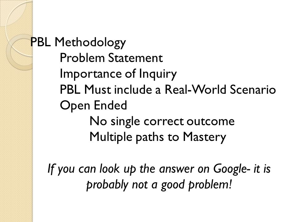 PBL Methodology Problem Statement Importance of Inquiry PBL Must include a Real-World Scenario Open Ended No single correct outcome Multiple paths to Mastery If you can look up the answer on Google- it is probably not a good problem!