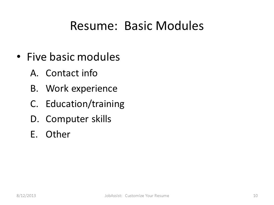 Resume: Basic Modules Five basic modules A.Contact info B.Work experience C.Education/training D.Computer skills E.Other 8/12/2013JobAssist: Customize Your Resume10