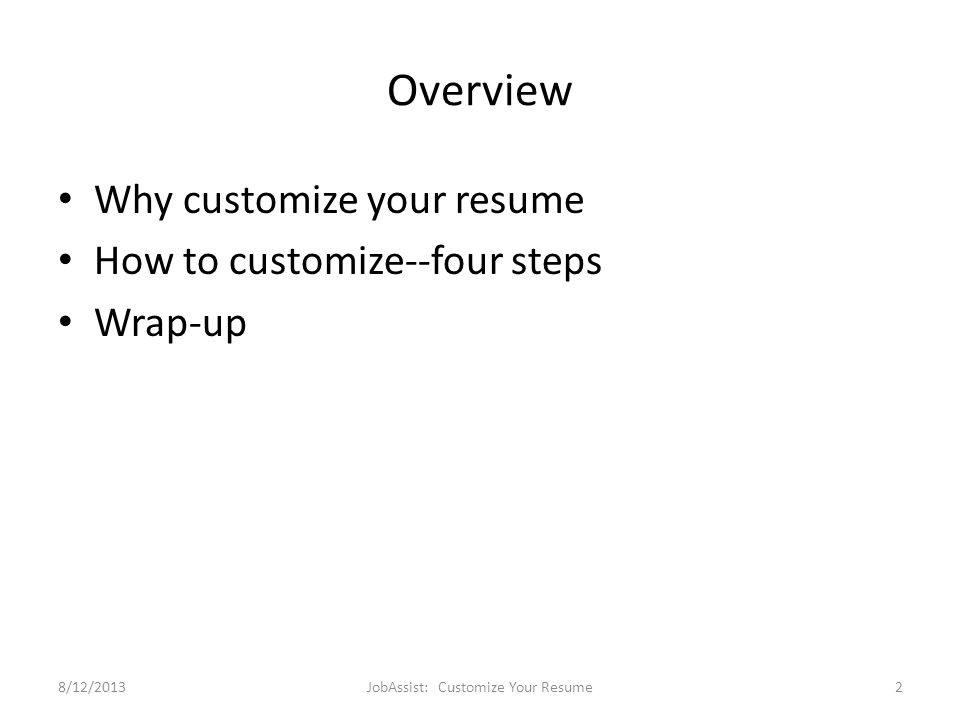 Overview Why customize your resume How to customize--four steps Wrap-up 8/12/2013JobAssist: Customize Your Resume2