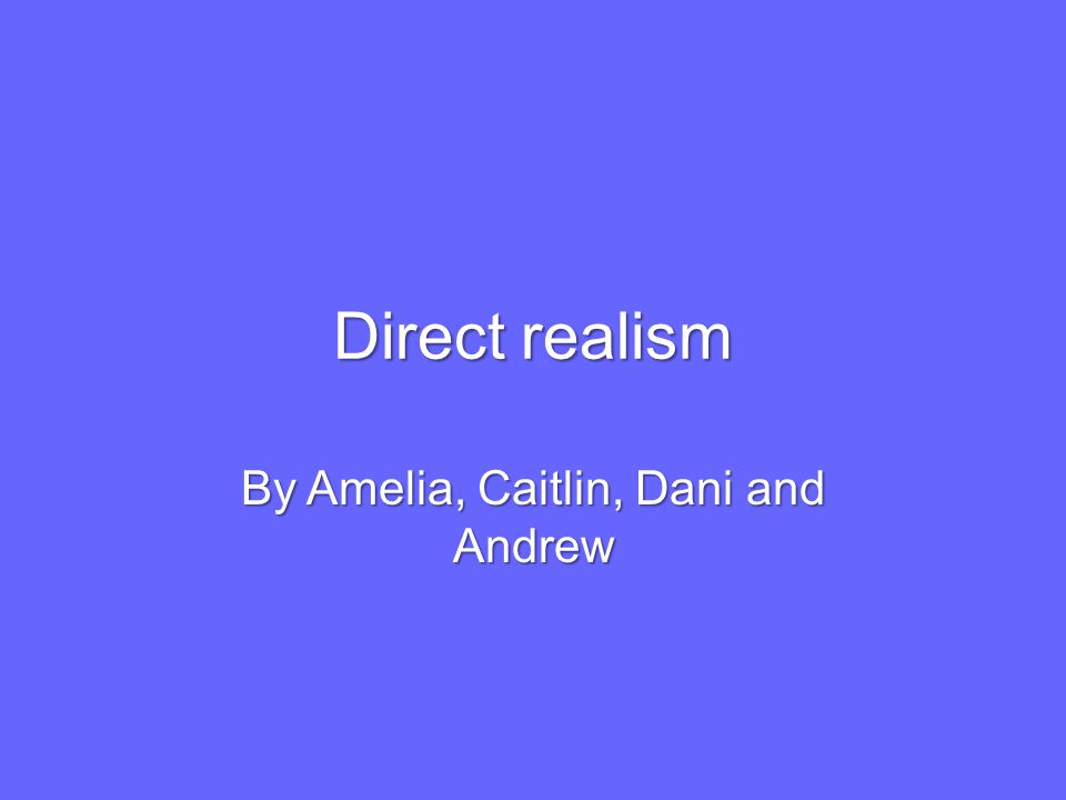 Direct realism By Amelia, Caitlin, Dani and Andrew