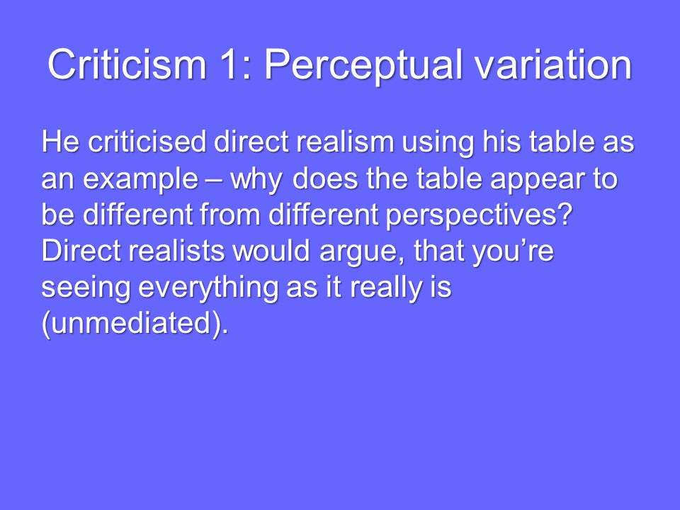 Criticism 1: Perceptual variation He criticised direct realism using his table as an example – why does the table appear to be different from different perspectives.