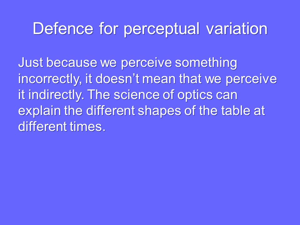Defence for perceptual variation Just because we perceive something incorrectly, it doesn't mean that we perceive it indirectly.