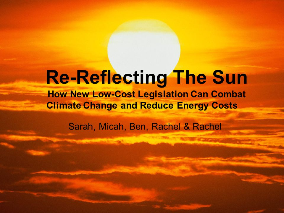 Re-Reflecting The Sun How New Low-Cost Legislation Can Combat Climate Change and Reduce Energy Costs Sarah, Micah, Ben, Rachel & Rachel