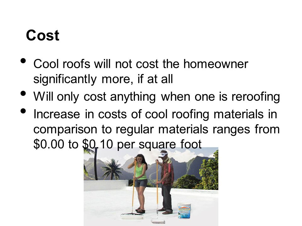 Cost Cool roofs will not cost the homeowner significantly more, if at all Will only cost anything when one is reroofing Increase in costs of cool roofing materials in comparison to regular materials ranges from $0.00 to $0.10 per square foot