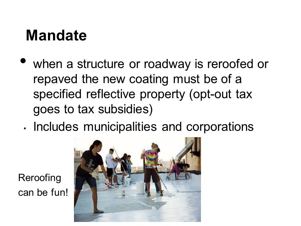 Mandate when a structure or roadway is reroofed or repaved the new coating must be of a specified reflective property (opt-out tax goes to tax subsidies) Includes municipalities and corporations Reroofing can be fun!