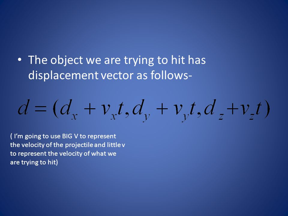 The object we are trying to hit has displacement vector as follows- ( I'm going to use BIG V to represent the velocity of the projectile and little v to represent the velocity of what we are trying to hit)