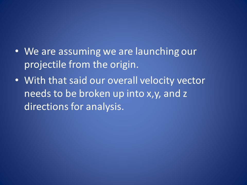 We are assuming we are launching our projectile from the origin.