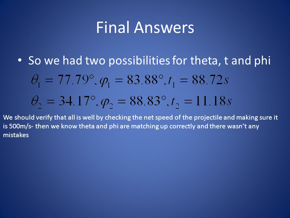 Final Answers So we had two possibilities for theta, t and phi We should verify that all is well by checking the net speed of the projectile and making sure it is 500m/s- then we know theta and phi are matching up correctly and there wasn't any mistakes