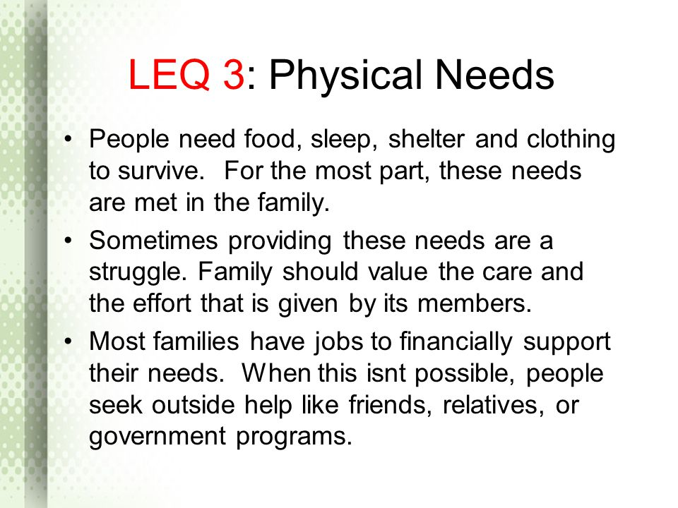 LEQ 3: Physical Needs People need food, sleep, shelter and clothing to survive. For the most part, these needs are met in the family. Sometimes provid