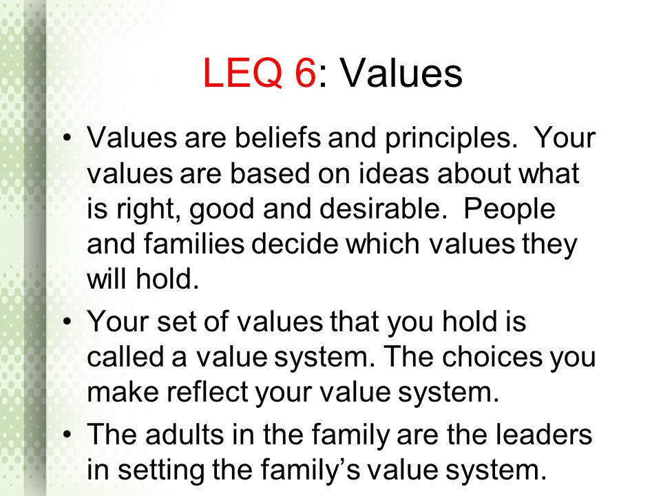 LEQ 6: Values Values are beliefs and principles. Your values are based on ideas about what is right, good and desirable. People and families decide wh