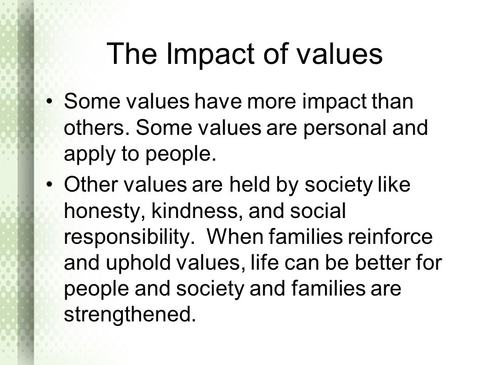 The Impact of values Some values have more impact than others. Some values are personal and apply to people. Other values are held by society like hon