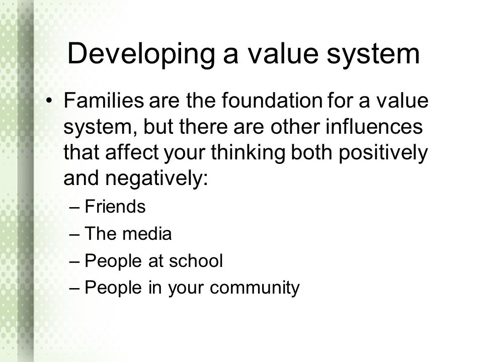 Developing a value system Families are the foundation for a value system, but there are other influences that affect your thinking both positively and