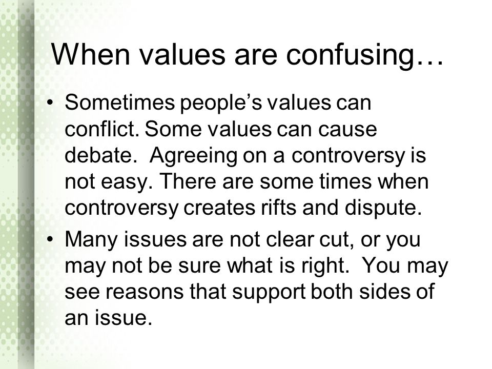 When values are confusing… Sometimes people's values can conflict. Some values can cause debate. Agreeing on a controversy is not easy. There are some