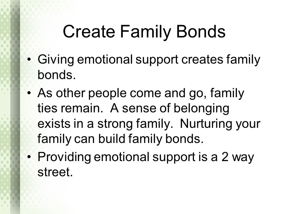 Create Family Bonds Giving emotional support creates family bonds. As other people come and go, family ties remain. A sense of belonging exists in a s