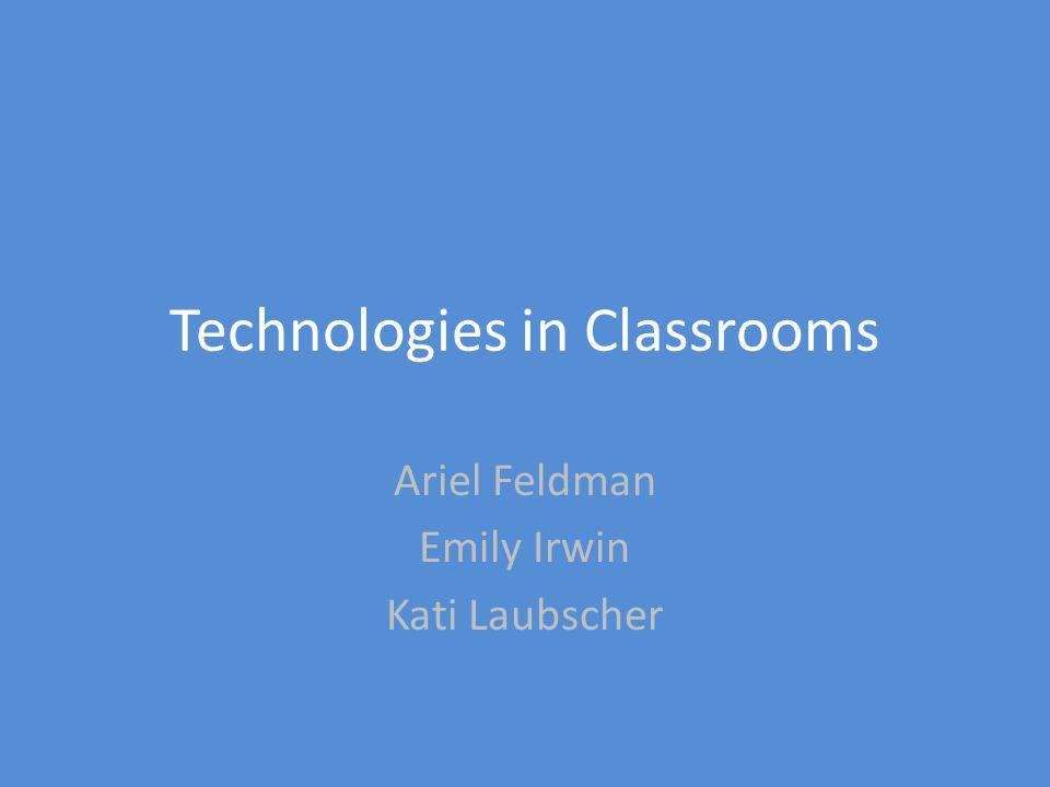Technologies in Classrooms Ariel Feldman Emily Irwin Kati Laubscher