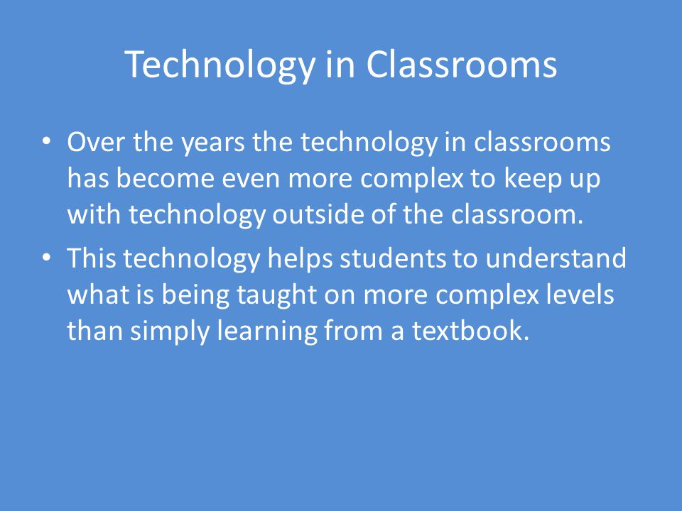 Technology in Classrooms Over the years the technology in classrooms has become even more complex to keep up with technology outside of the classroom.