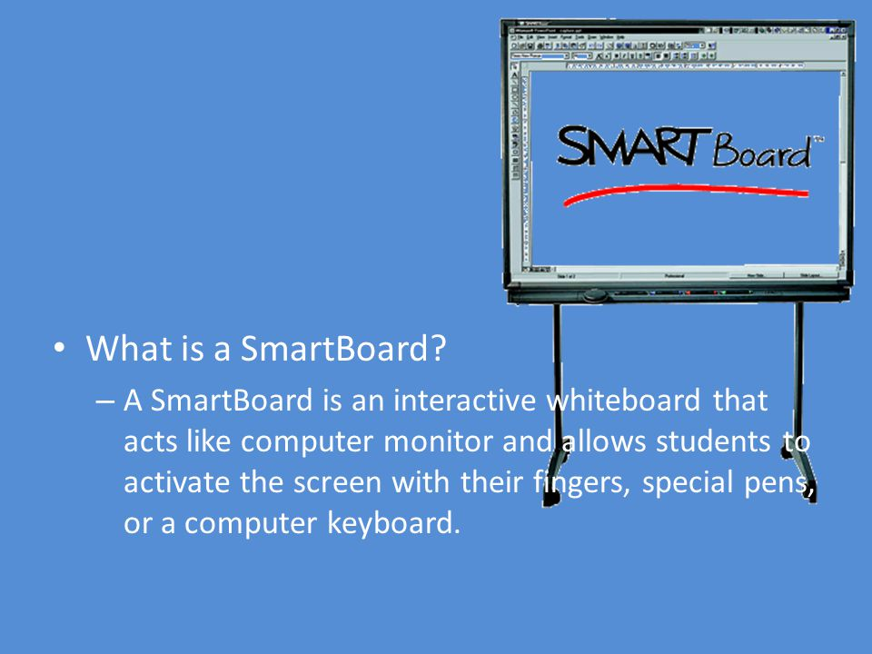 What is a SmartBoard? – A SmartBoard is an interactive whiteboard that acts like computer monitor and allows students to activate the screen with thei