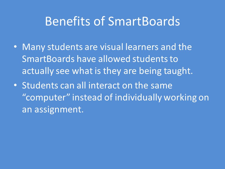 Benefits of SmartBoards Many students are visual learners and the SmartBoards have allowed students to actually see what is they are being taught.