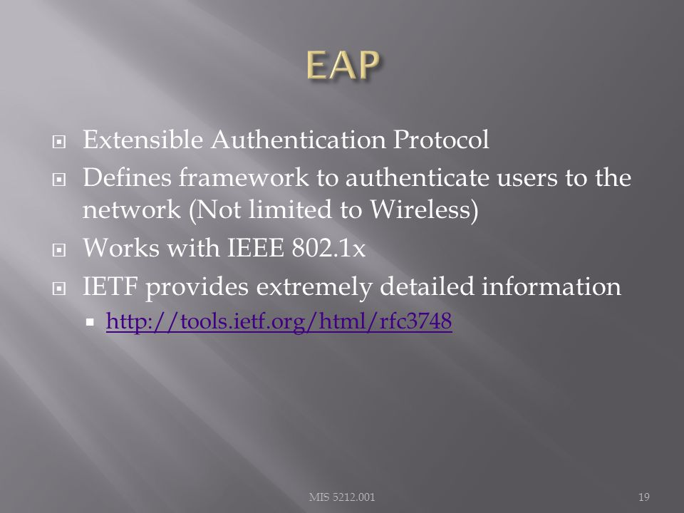  Extensible Authentication Protocol  Defines framework to authenticate users to the network (Not limited to Wireless)  Works with IEEE 802.1x  IETF provides extremely detailed information  http://tools.ietf.org/html/rfc3748 http://tools.ietf.org/html/rfc3748 MIS 5212.00119