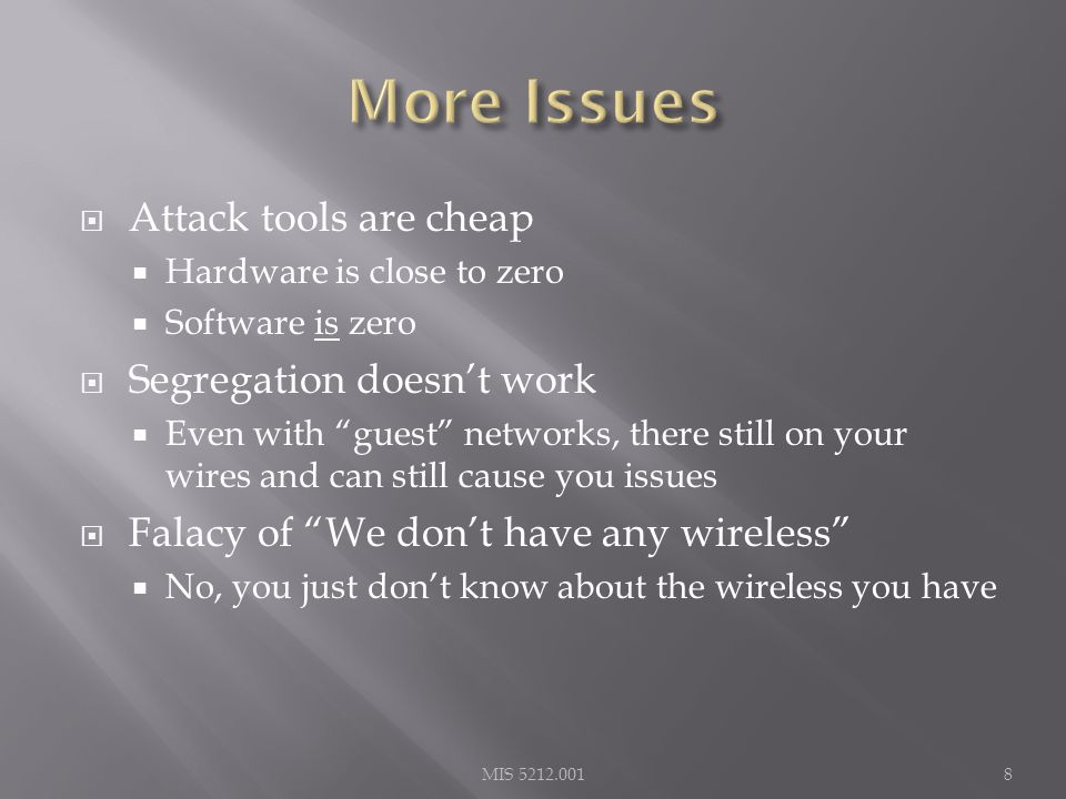  Attack tools are cheap  Hardware is close to zero  Software is zero  Segregation doesn't work  Even with guest networks, there still on your wires and can still cause you issues  Falacy of We don't have any wireless  No, you just don't know about the wireless you have MIS 5212.0018