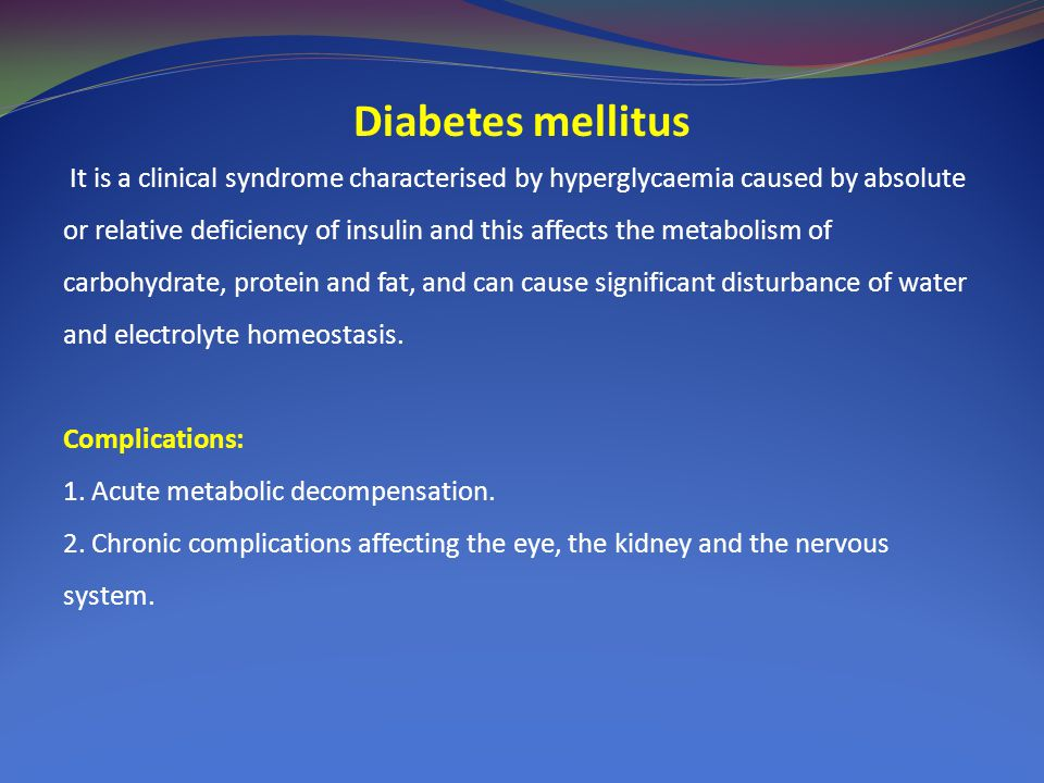 Diabetes mellitus It is a clinical syndrome characterised by hyperglycaemia caused by absolute or relative deficiency of insulin and this affects the metabolism of carbohydrate, protein and fat, and can cause significant disturbance of water and electrolyte homeostasis.