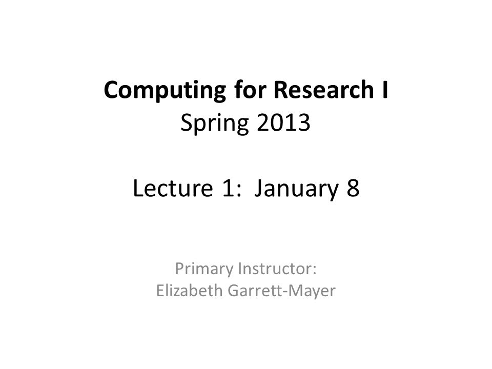 Computing for Research I Spring 2013 Lecture 1: January 8 Primary Instructor: Elizabeth Garrett-Mayer