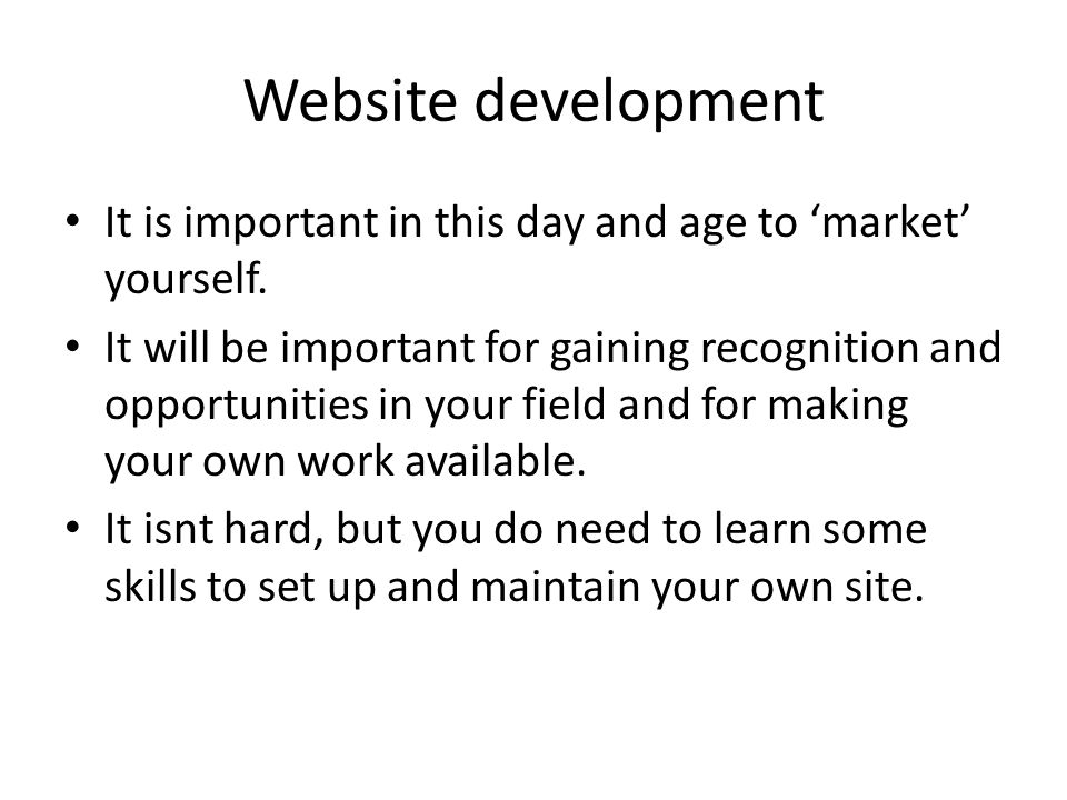 Website development It is important in this day and age to 'market' yourself.