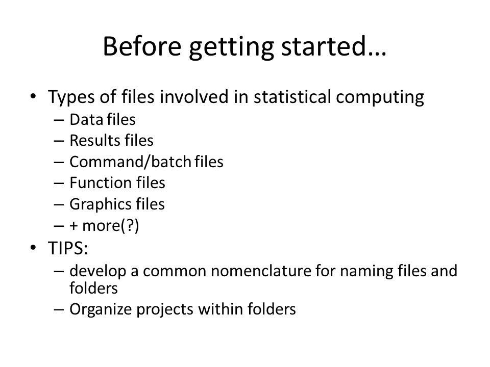 Before getting started… Types of files involved in statistical computing – Data files – Results files – Command/batch files – Function files – Graphics files – + more(?) TIPS: – develop a common nomenclature for naming files and folders – Organize projects within folders
