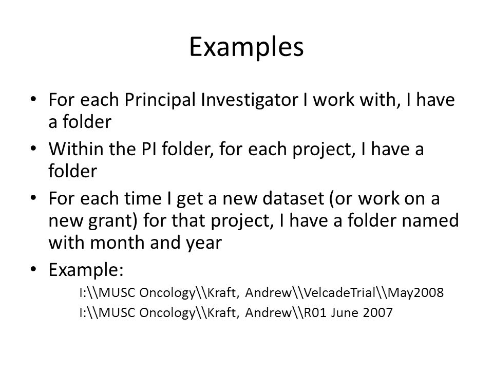 Examples For each Principal Investigator I work with, I have a folder Within the PI folder, for each project, I have a folder For each time I get a new dataset (or work on a new grant) for that project, I have a folder named with month and year Example: I:\\MUSC Oncology\\Kraft, Andrew\\VelcadeTrial\\May2008 I:\\MUSC Oncology\\Kraft, Andrew\\R01 June 2007