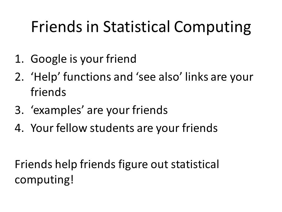 Friends in Statistical Computing 1.Google is your friend 2.'Help' functions and 'see also' links are your friends 3.'examples' are your friends 4.Your fellow students are your friends Friends help friends figure out statistical computing!