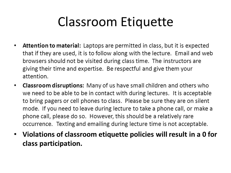 Classroom Etiquette Attention to material: Laptops are permitted in class, but it is expected that if they are used, it is to follow along with the lecture.