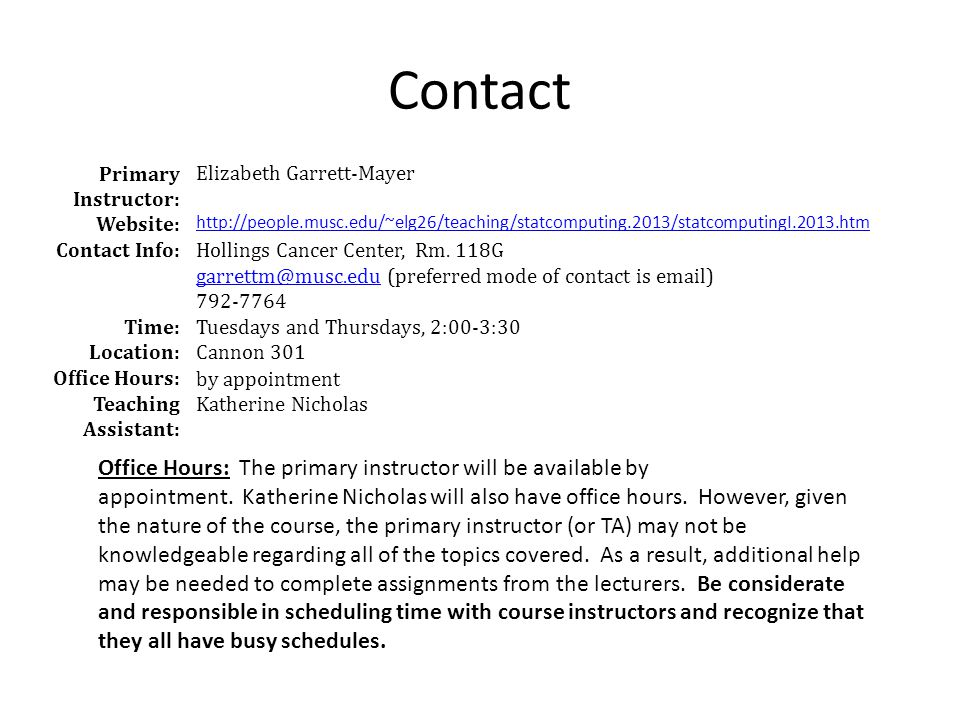 Contact Primary Instructor: Elizabeth Garrett-Mayer Website: http://people.musc.edu/~elg26/teaching/statcomputing.2013/statcomputingI.2013.htm Contact Info: Hollings Cancer Center, Rm.