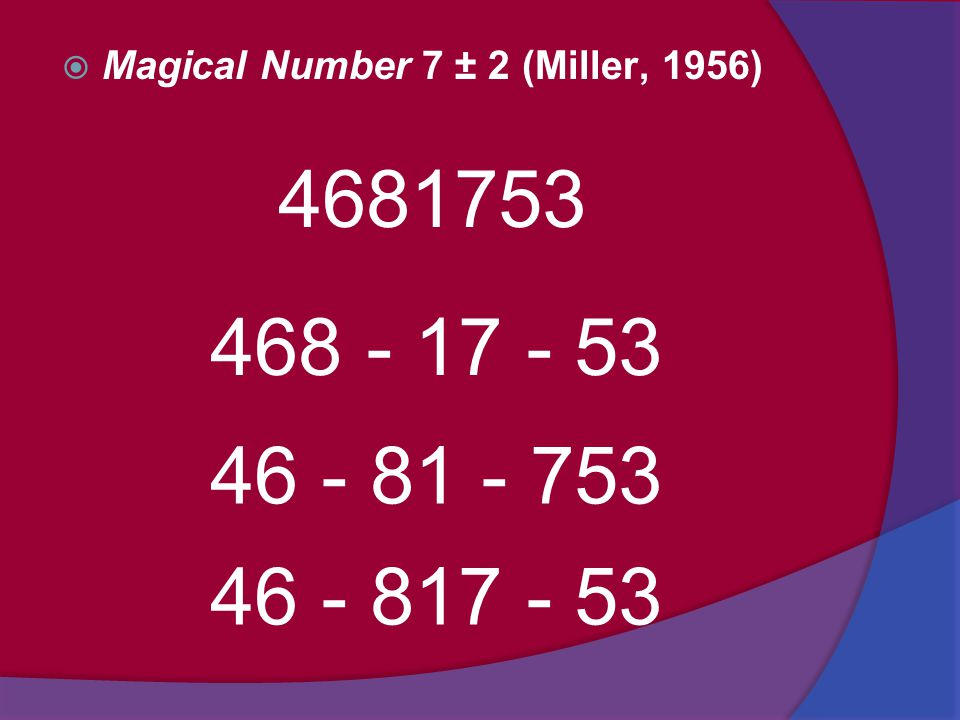  Magical Number 7 ± 2 (Miller, 1956) 4681753 468 - 17 - 53 46 - 81 - 753 46 - 817 - 53