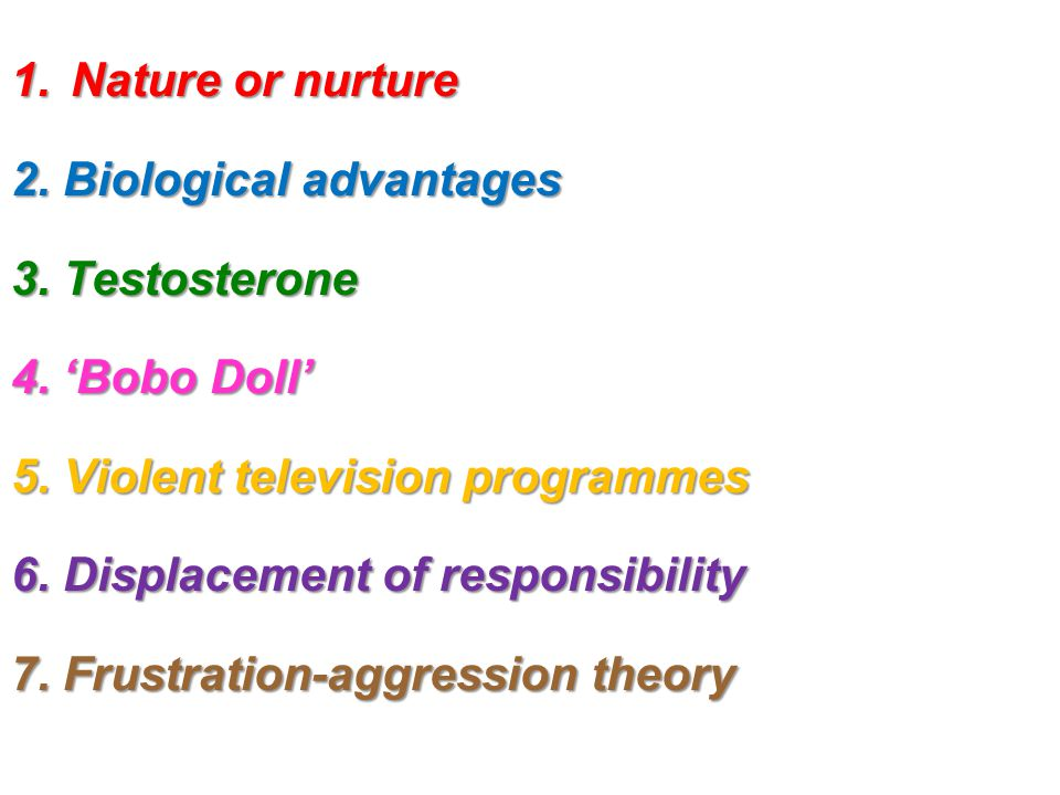 1.Nature or nurture 2. Biological advantages 3. Testosterone 4. 'Bobo Doll' 5. Violent television programmes 6. Displacement of responsibility 7. Frus