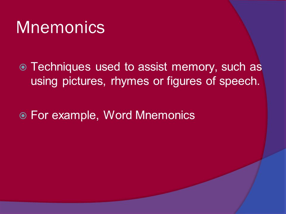 Mnemonics  Techniques used to assist memory, such as using pictures, rhymes or figures of speech.  For example, Word Mnemonics