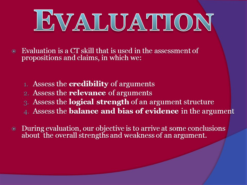  Evaluation is a CT skill that is used in the assessment of propositions and claims, in which we: 1. Assess the credibility of arguments 2. Assess th