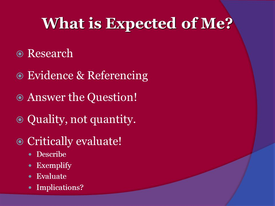  Research  Evidence & Referencing  Answer the Question!  Quality, not quantity.  Critically evaluate! Describe Exemplify Evaluate Implications? W