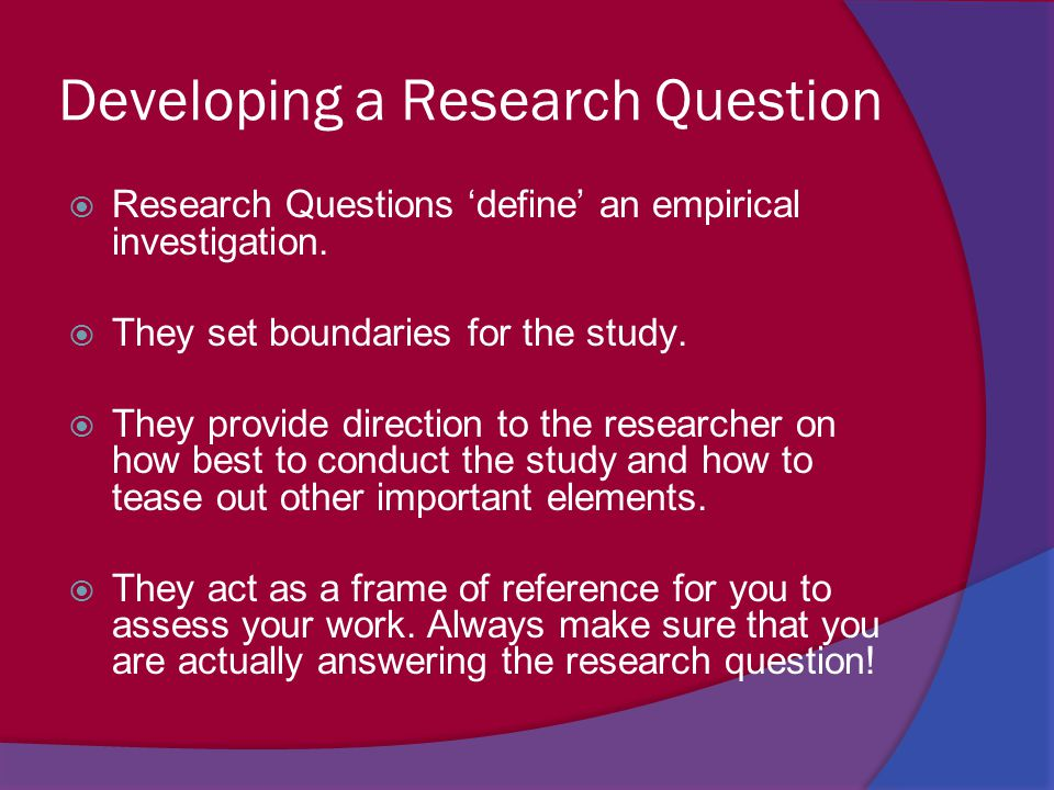 Developing a Research Question  Research Questions 'define' an empirical investigation.  They set boundaries for the study.  They provide direction