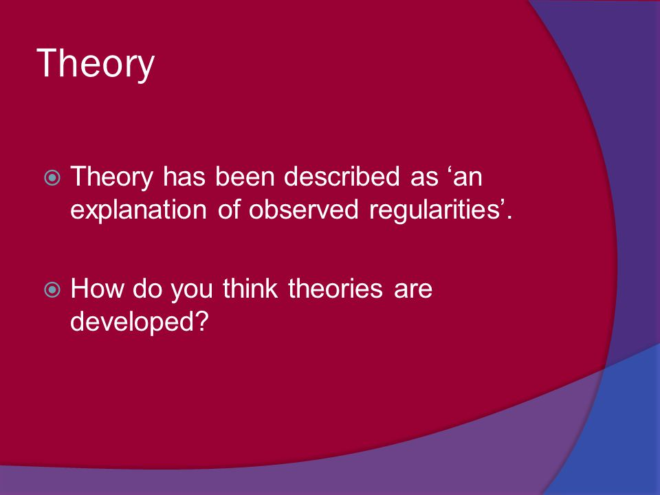 Theory  Theory has been described as 'an explanation of observed regularities'.  How do you think theories are developed?