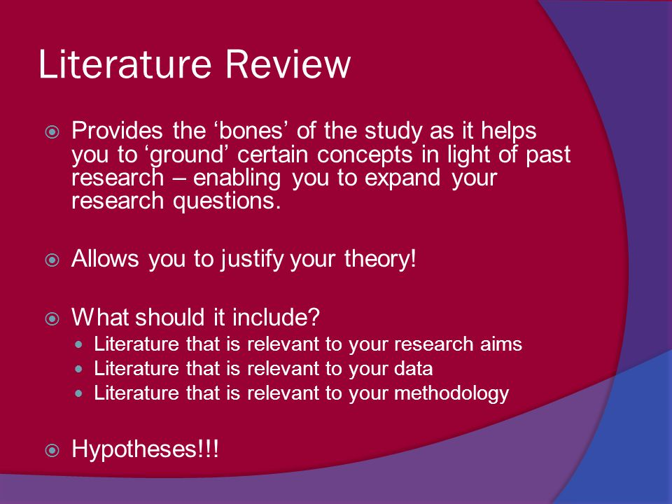 Literature Review  Provides the 'bones' of the study as it helps you to 'ground' certain concepts in light of past research – enabling you to expand