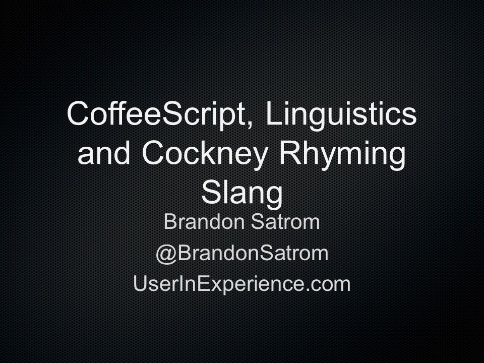 CoffeeScript, Linguistics and Cockney Rhyming Slang Brandon Satrom @BrandonSatrom UserInExperience.com