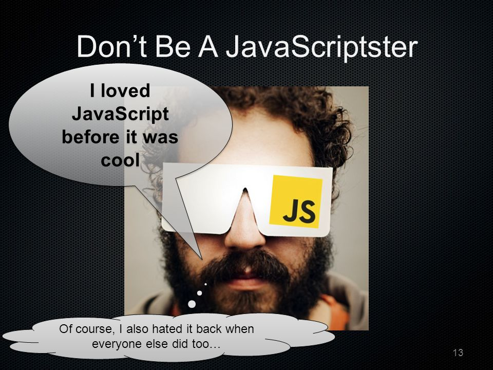 Don't Be A JavaScriptster I loved JavaScript before it was cool Of course, I also hated it back when everyone else did too… 13