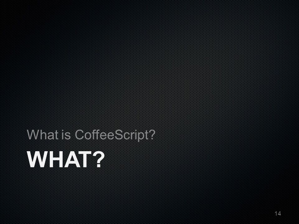 WHAT? What is CoffeeScript? 14
