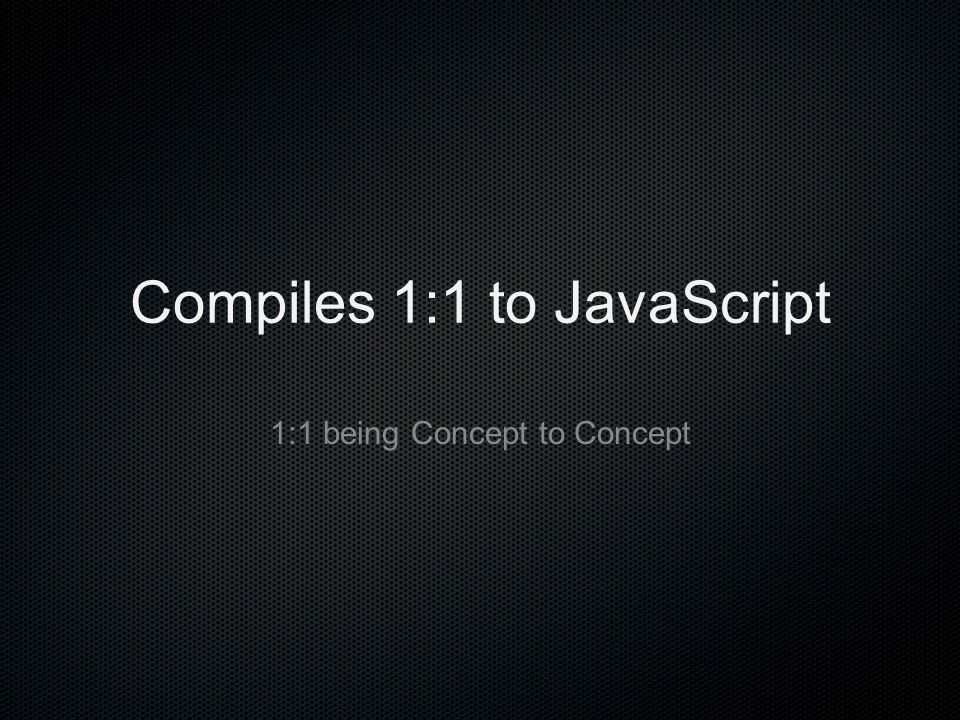 Compiles 1:1 to JavaScript 1:1 being Concept to Concept