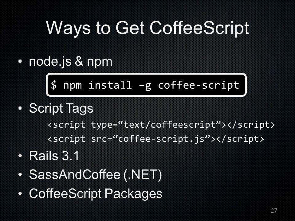 Ways to Get CoffeeScript node.js & npm Script Tags Rails 3.1 SassAndCoffee (.NET) CoffeeScript Packages $ npm install –g coffee-script 27