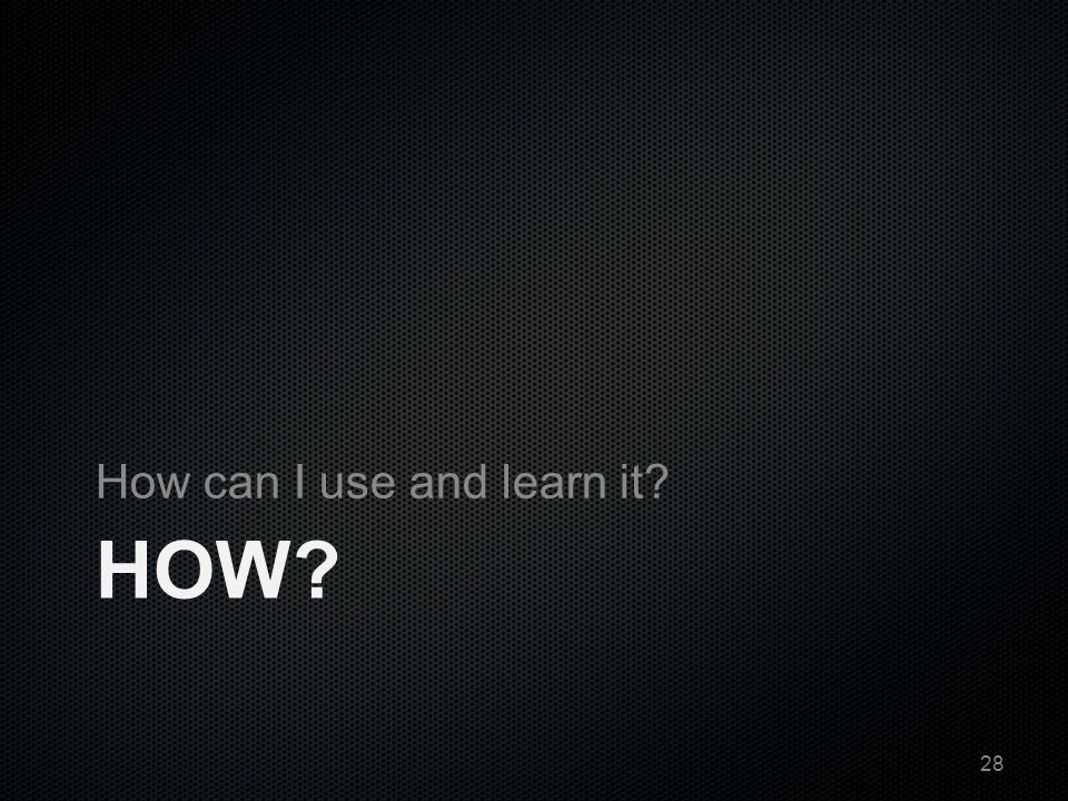 HOW? How can I use and learn it? 28