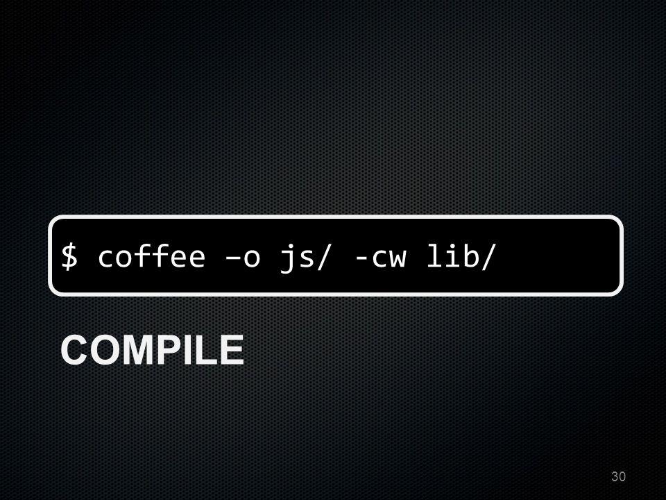 $ coffee –o js/ -cw lib/ COMPILE 30