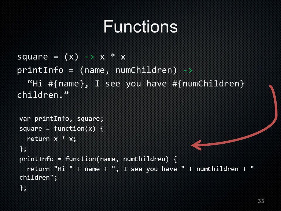 Functions square = (x) -> x * x printInfo = (name, numChildren) -> Hi #{name}, I see you have #{numChildren} children. var printInfo, square; square = function(x) { return x * x; }; printInfo = function(name, numChildren) { return Hi + name + , I see you have + numChildren + children ; }; 33