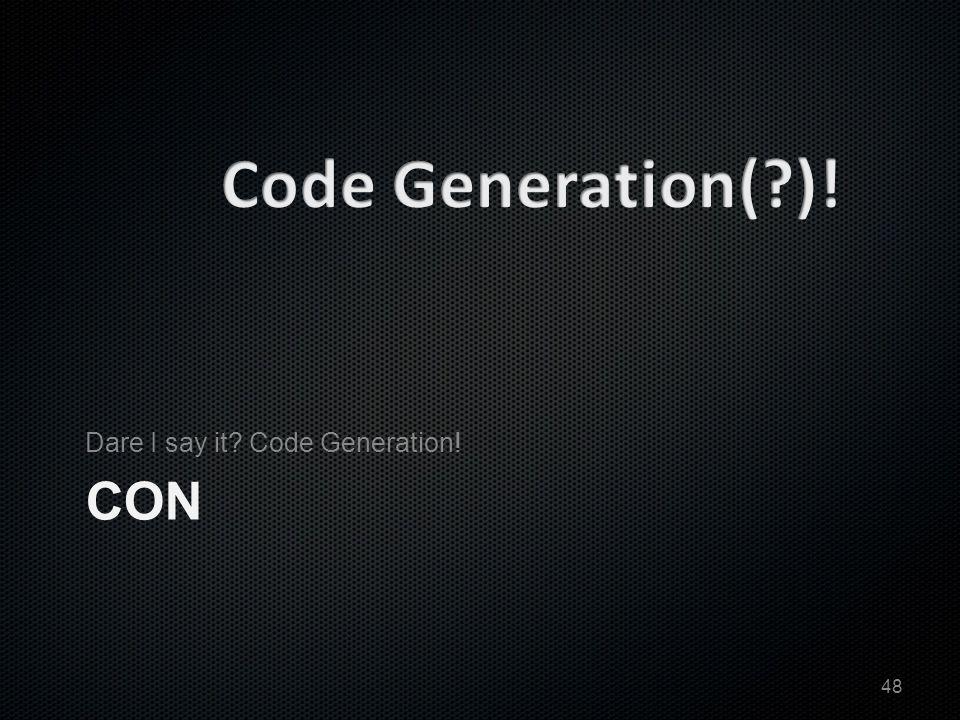 CON Dare I say it Code Generation! 48